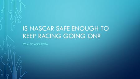 IS NASCAR SAFE ENOUGH TO KEEP RACING GOING ON? BY: ALEC WASHECKA.