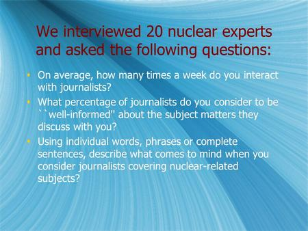 We interviewed 20 nuclear experts and asked the following questions:  On average, how many times a week do you interact with journalists?  What percentage.