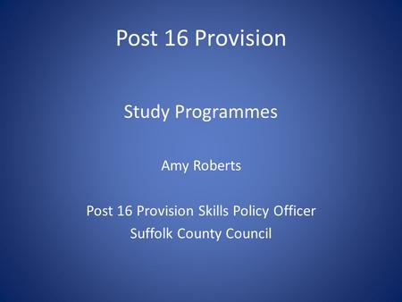 Post 16 Provision Study Programmes Amy Roberts Post 16 Provision Skills Policy Officer Suffolk County Council.