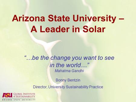 "Arizona State University – A Leader in Solar ""…be the change you want to see in the world…"" Mahatma Gandhi Bonny Bentzin Director, University Sustainability."