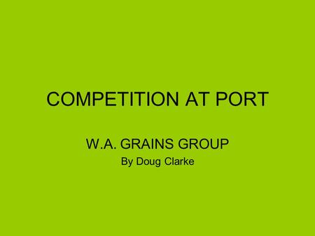 COMPETITION AT PORT W.A. GRAINS GROUP By Doug Clarke.