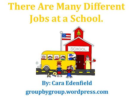 There Are Many Different Jobs at a School. By: Cara Edenfield groupbygroup.wordpress.com.