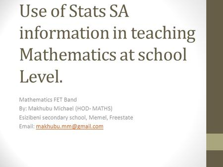 Use of Stats SA information in teaching Mathematics at school Level. Mathematics FET Band By: Makhubu Michael (HOD- MATHS) Esizibeni secondary school,