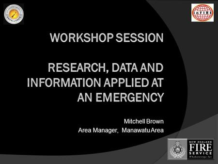 Mitchell Brown Area Manager, Manawatu Area. Introduction & Agenda  The purpose of this workshop is to give InFIRE Conference delegates the opportunity.