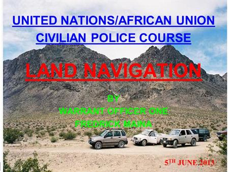 UNITED NATIONS/AFRICAN UNION CIVILIAN POLICE COURSE LAND NAVIGATION BY WARRANT OFFICER ONE FREDRICK MAINA 5 TH JUNE 2013.