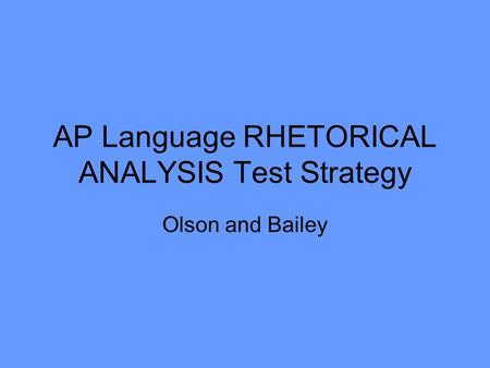 AP Language RHETORICAL ANALYSIS Test Strategy Olson and Bailey.