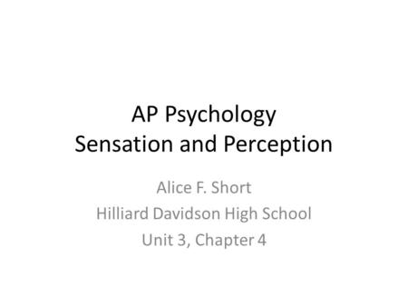 AP Psychology Sensation and Perception Alice F. Short Hilliard Davidson High School Unit 3, Chapter 4.