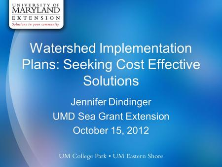 Watershed Implementation Plans: Seeking Cost Effective Solutions Jennifer Dindinger UMD Sea Grant Extension October 15, 2012.