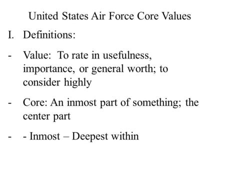United States Air Force Core Values I.Definitions: -Value: To rate in usefulness, importance, or general worth; to consider highly -Core: An inmost part.