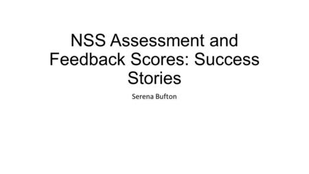 NSS Assessment and Feedback Scores: Success Stories Serena Bufton.