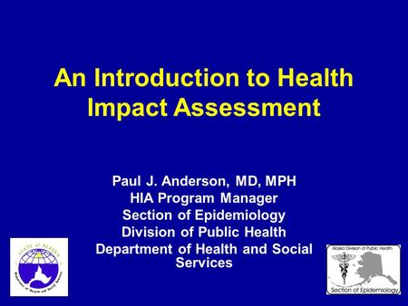 An Introduction to Health Impact Assessment Paul J. Anderson, MD, MPH HIA Program Manager Section of Epidemiology Division of Public Health Department.