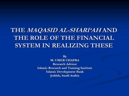 THE MAQASID AL-SHARI'AH AND THE ROLE OF THE FINANCIAL SYSTEM IN REALIZING THESE By M. UMER CHAPRA Research Advisor Islamic Research and Training Institute.
