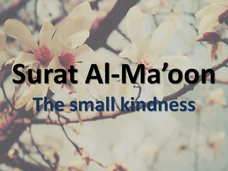 Surat Al-Ma'oon The small kindness. أَرَأَيْتَ الَّذِي يُكَذِّبُ بِالدِّينِ (1) 1. Have you seen him who denies the Recompense? فَذَلِكَ الَّذِي يَدُعُّ
