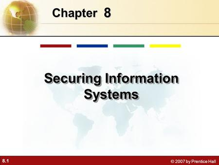 8.1 © 2007 by Prentice Hall 8 Chapter Securing Information Systems.