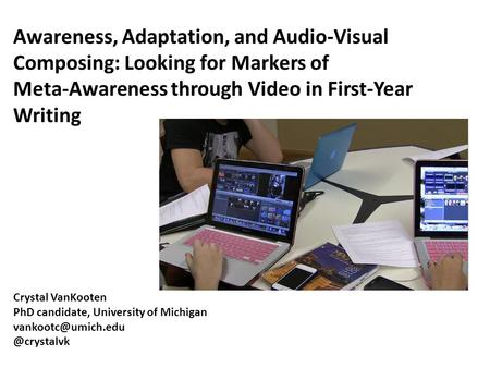 Awareness, Adaptation, and Audio-Visual Composing: Looking for Markers of Meta-Awareness through Video in First-Year Writing Crystal VanKooten PhD candidate,