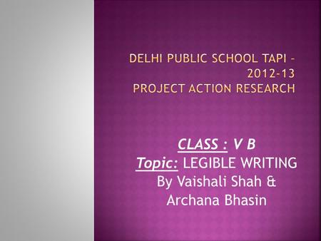 CLASS : V B Topic: LEGIBLE WRITING By Vaishali Shah & Archana Bhasin.