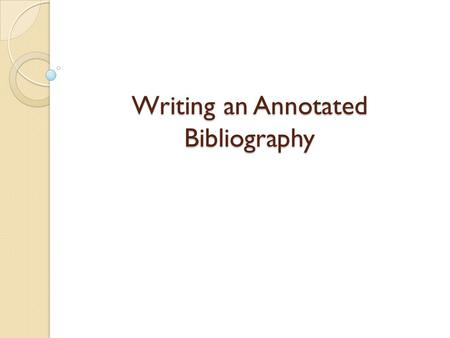 Writing an Annotated Bibliography. What is an Annotated Bibliography? A list of citations for resources such as academic articles and books used in your.