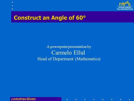 constructions Construct an Angle of 60° A powerpoint presentation by Carmelo Ellul Head of Department (Mathematics)
