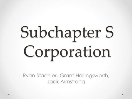 Subchapter S Corporation Ryan Stachler, Grant Hollingsworth, Jack Armstrong.