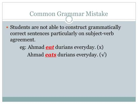 Common Grammar Mistake Students are not able to construct grammatically correct sentences particularly on subject-verb agreement. eg: Ahmad eat durians.