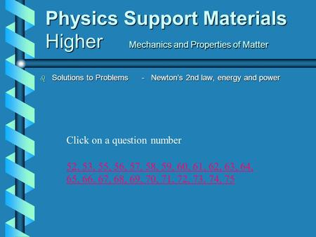Physics Support Materials Higher Mechanics and Properties of Matter b Solutions to Problems - Newton's 2nd law, energy and power 52,52, 53, 55, 56, 57,