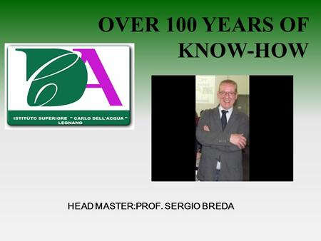 OVER 100 YEARS OF KNOW-HOW HEAD MASTER:PROF. SERGIO BREDA.