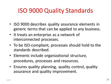 2007 23 ISO 9000 Quality Standards ISO 9000 describes quality assurance elements in generic terms that can be applied to any business. It treats an enterprise.