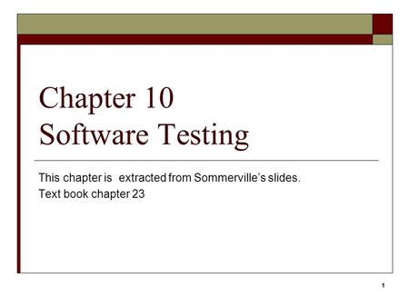 1 Chapter 10 Software Testing This chapter is extracted from Sommerville's slides. Text book chapter 23 1.