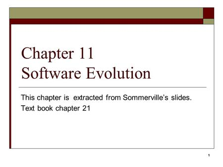 1 Chapter 11 Software Evolution This chapter is extracted from Sommerville's slides. Text book chapter 21 1.