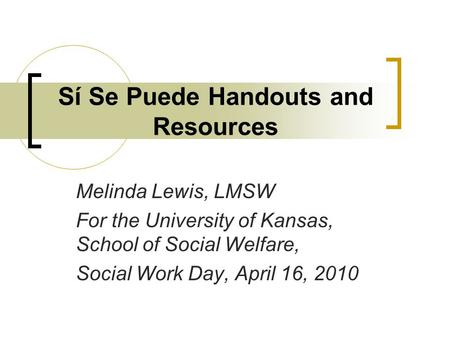 Sí Se Puede Handouts and Resources Melinda Lewis, LMSW For the University of Kansas, School of Social Welfare, Social Work Day, April 16, 2010.
