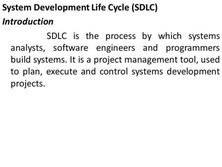 System Development Life Cycle (SDLC) Introduction SDLC is the process by which systems analysts, software engineers and programmers build systems. It is.
