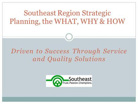Driven to Success Through Service and Quality Solutions Southeast Region <strong>Strategic</strong> Planning, the WHAT, WHY & HOW.