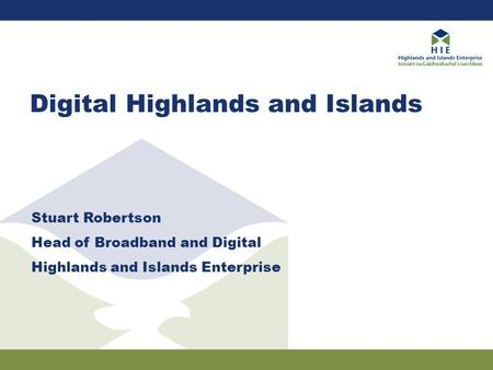 Digital Highlands and Islands Stuart Robertson Head of Broadband and Digital Highlands and Islands Enterprise.