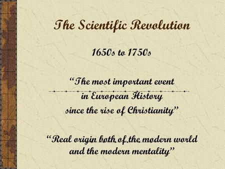 "The Scientific Revolution 1650s to 1750s ""The most important event in European History since the rise of Christianity"" ""Real origin both of the modern."