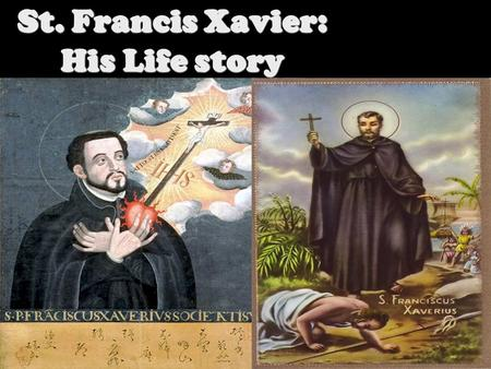 St. Francis Xavier: His Life story St. Francis Xavier was born On April 7, 1506 in Xavier, Kingdom of Navarre. Francis's Father died when He was only.