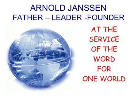 ARNOLD JANSSEN FATHER – LEADER -FOUNDER AT THE SERVICE OF THE WORD FOR ONE WORLD.