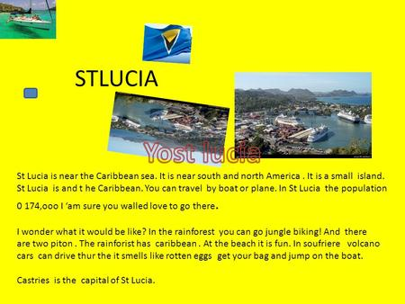 STLUCIA St Lucia is near the Caribbean sea. It is near south and north America. It is a small island. St Lucia is and t he Caribbean. You can travel by.