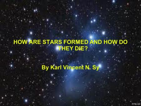 HOW ARE STARS FORMED AND HOW DO THEY DIE? By Karl Vincent N. Sy.