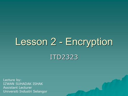 Lesson 2 - Encryption ITD2323 Lecture by: IZWAN SUHADAK ISHAK Assistant Lecturer Universiti Industri Selangor.