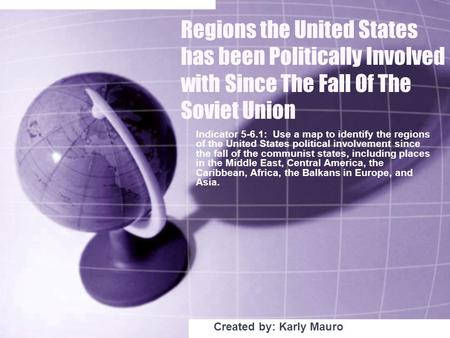 Regions the United States has been Politically Involved with Since The Fall Of The Soviet Union Indicator 5-6.1: Use a map to identify the regions of the.