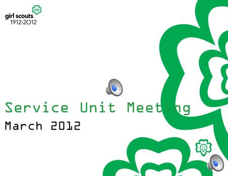 Service Unit Meeting March 2012 Sign up to receive more 100 th Anniversary info from GSUSA: