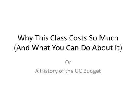 Why This Class Costs So Much (And What You Can Do About It) Or A History of the UC Budget.