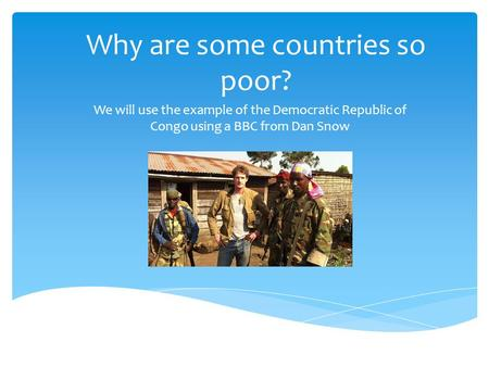 Why are some countries so poor? We will use the example of the Democratic Republic of Congo using a BBC from Dan Snow.