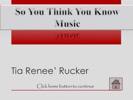 Tia Renee' Rucker Click home button to continue Home Menu Click the music note button to proceed Click the back button to review Click the help button.