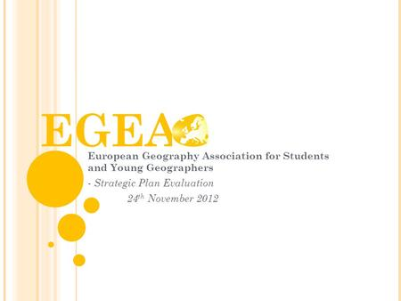 EGEA European Geography Association for Students and Young Geographers - Strategic Plan Evaluation 24 th November 2012.