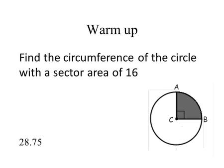 Warm up Find the circumference of the circle with a sector area of 16 28.75.