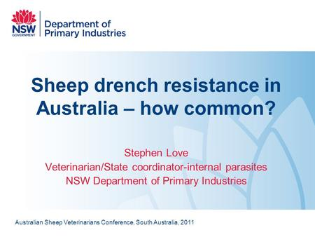 Sheep drench resistance in Australia – how common? Stephen Love Veterinarian/State coordinator-internal parasites NSW Department of Primary Industries.