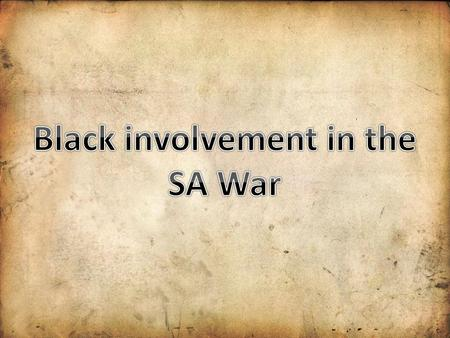 Black people in South Africa The role of Black people in the SA war was ignored for many years. Was seen as a battle between Boers and Brits. Black people,