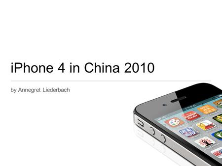 IPhone 4 in China 2010 by Annegret Liederbach. Current Situation Supply < Demand Income Effect Increase in Purchasing Power Chinese are becoming richer.