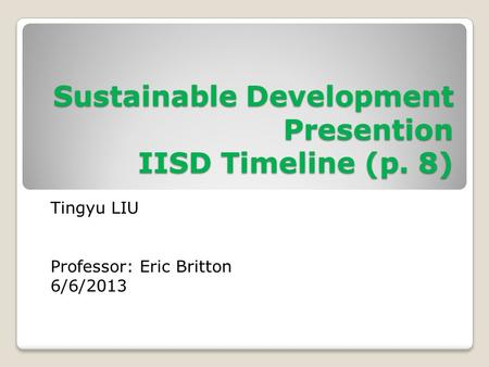 Sustainable Development Presention IISD Timeline (p. 8) Tingyu LIU Professor: Eric Britton 6/6/2013.